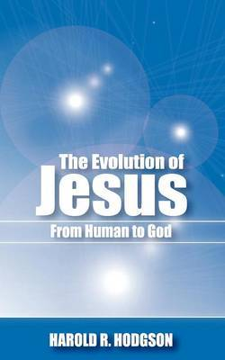 The Evolution of Jesus from Human to God by Harold R. Hodgson