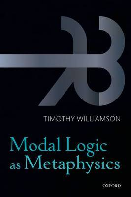 Modal Logic as Metaphysics by Timothy Williamson