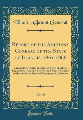 Report of the Adjutant General of the State of Illinois, 1861-1866, Vol. 6 by Illinois Adjutant General