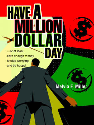 Have a Million Dollar Day: ...or at Least Earn Enough Money to Stop Worrying and Be Happy! by Melvia F Miller image