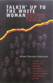Talkin' Up To The White Woman: Indigenous Womenand Feminism by Aileen Moreton-Robinson