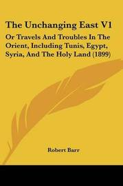 The Unchanging East V1: Or Travels and Troubles in the Orient, Including Tunis, Egypt, Syria, and the Holy Land (1899) by Robert Barr