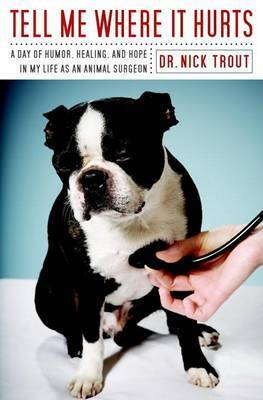 Tell Me Where It Hurts: A Day of Humor, Healing and Hope in My Life as an Animal Surgeon by Dr Nick Trout