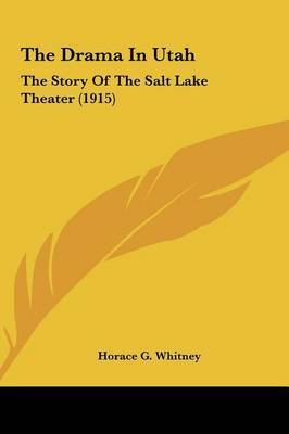 The Drama in Utah: The Story of the Salt Lake Theater (1915) by Horace G Whitney