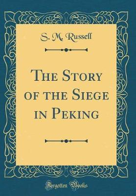 The Story of the Siege in Peking (Classic Reprint) by S M. Russell image