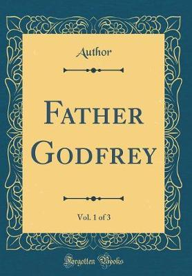 Father Godfrey, Vol. 1 of 3 (Classic Reprint) by Author Author