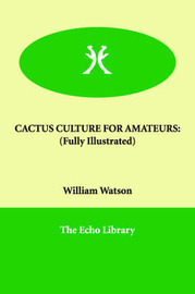 Cactus Culture for Amateurs: (Fully Illustrated) by William Watson image