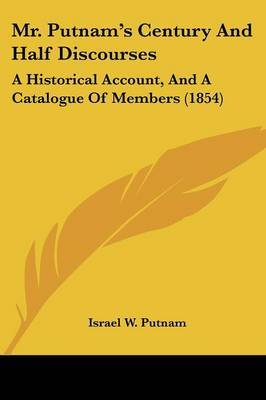 Mr. Putnam's Century And Half Discourses: A Historical Account, And A Catalogue Of Members (1854) by Israel W Putnam image