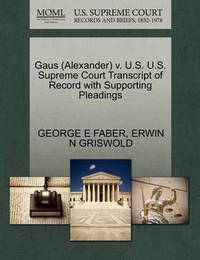 Gaus (Alexander) V. U.S. U.S. Supreme Court Transcript of Record with Supporting Pleadings by George E Faber