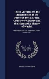 Three Lectures on the Transmission of the Precious Metals from Country to Country and the Mercantile Theory of Wealth by Nassau William Senior