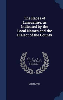 The Races of Lancashire, as Indicated by the Local Names and the Dialect of the County by John Davies