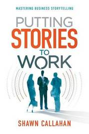 Putting Stories to Work by Shawn Callahan