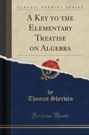 A Key to the Elementary Treatise on Algebra (Classic Reprint) by Thomas Sherwin