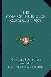 The Story of the English Cardinals (1907) by Charles Stuteville Isaacson