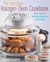The Everyday Halogen Oven Cookbook: How to Cook Nutritious One Pot Meals 40% Faster Than Your Conventional Oven by Sarah Flower