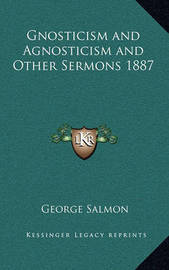 Gnosticism and Agnosticism and Other Sermons 1887 by George Salmon