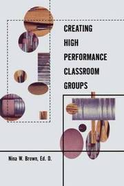 Creating High Performance Classroom Groups by Nina W. Brown image