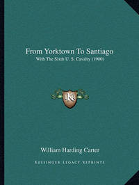 From Yorktown to Santiago: With the Sixth U. S. Cavalry (1900) by General William Harding Carter