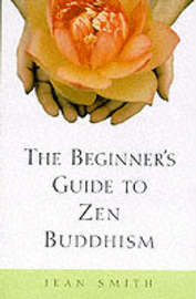 Beginner's Guide To Zen Buddhism by Jean Smith
