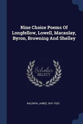 Nine Choice Poems of Longfellow, Lowell, Macaulay, Byron, Browning and Shelley by James Baldwin