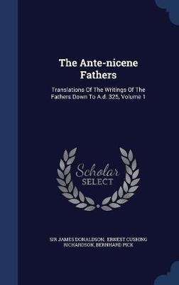 The Ante-Nicene Fathers by Sir James Donaldson