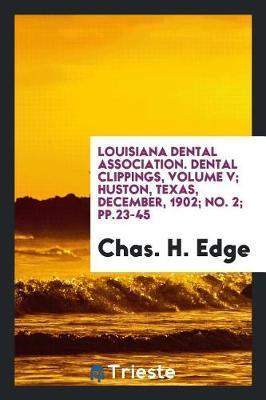 Louisiana Dental Association. Dental Clippings, Volume V; Huston, Texas, December, 1902; No. 2; Pp.23-45 by Chas H Edge