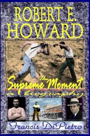 ROBERT E. HOWARD, The Supreme Moment: A Biography by Francis DiPietro