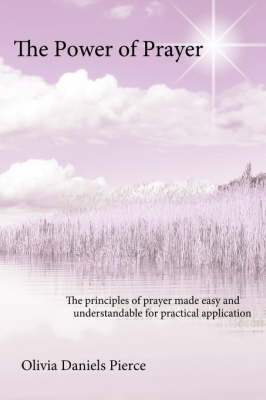 The Power of Prayer: The Principles of Prayer Made Easy and Understandable for Practical Application by Olivia Daniels Pierce