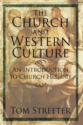 The Church and Western Culture: An Introduction to Church History by Tom Streeter