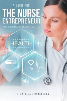 A Guide for the Nurse Entrepreneur by Eva M Francis Rn Msn Ccrn