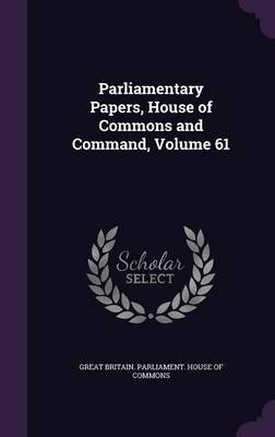 Parliamentary Papers, House of Commons and Command, Volume 61