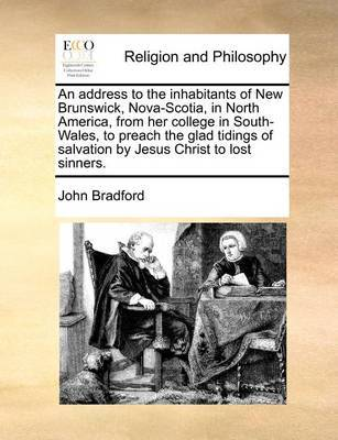 An Address to the Inhabitants of New Brunswick, Nova-Scotia, in North America, from Her College in South-Wales, to Preach the Glad Tidings of Salvation by Jesus Christ to Lost Sinners. by John Bradford