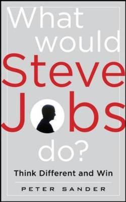What Would Steve Jobs Do? How the Steve Jobs Way Can Inspire Anyone to Think Differently and Win by Peter Sander image