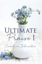 Ultimate Praise I by Carolyne Schneider