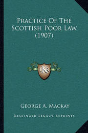 Practice of the Scottish Poor Law (1907) by George A MacKay