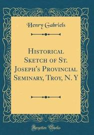 Historical Sketch of St. Joseph's Provincial Seminary, Troy, N. y (Classic Reprint) by Henry Gabriels