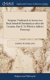 Scripture Vindicated; In Answer to a Book Intituled Christianity as Old as the Creation. Part II. to Which Is Added a PostScript by Daniel Waterland image