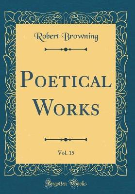 Poetical Works, Vol. 15 (Classic Reprint) by Robert Browning image