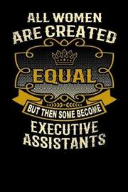 All Women Are Created Equal But Then Some Become Executive Assistants by L Watts