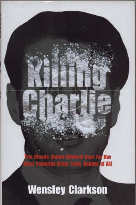 Killing Charlie: The Bloody,Bullet-riddled Hunt for the Most Powerful Great Train Robber by Wensley Clarkson image