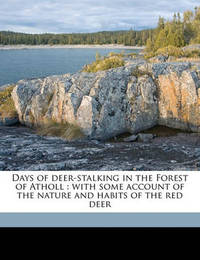 Days of Deer-Stalking in the Forest of Atholl: With Some Account of the Nature and Habits of the Red Deer by William Scrope