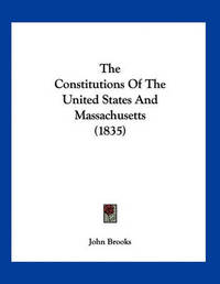 The Constitutions of the United States and Massachusetts (1835) by John Brooks