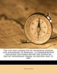 The Life and Character of Adoniram Judson, Late Missionary to Burmah: A Commemorative Discourse Delivered Before the American Baptist Missionary Union, in Boston, May 15, 1851 by William Hague
