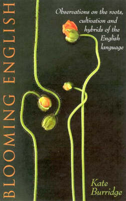 Blooming English: Observations on the Roots, Cultivations and Hybrids of the English Language by Kate Burridge