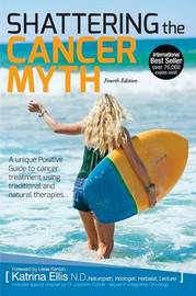 Shattering the Cancer Myth - A Positive Guide to Beating Cancer - 4th Edition by Katrina Ellis