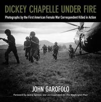 Dickey Chapelle Under Fire by John Garofolo
