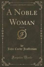 A Noble Woman, Vol. 1 of 3 (Classic Reprint) by John Cordy Jeaffreson