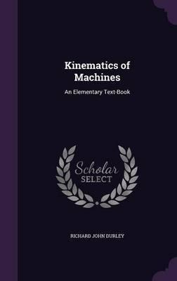 Kinematics of Machines by Richard John Durley