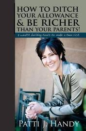 How to Ditch Your Allowance and Be Richer Than Your Parents! by Patti Handy