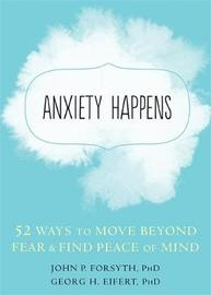 Anxiety Happens by John P. Forsyth